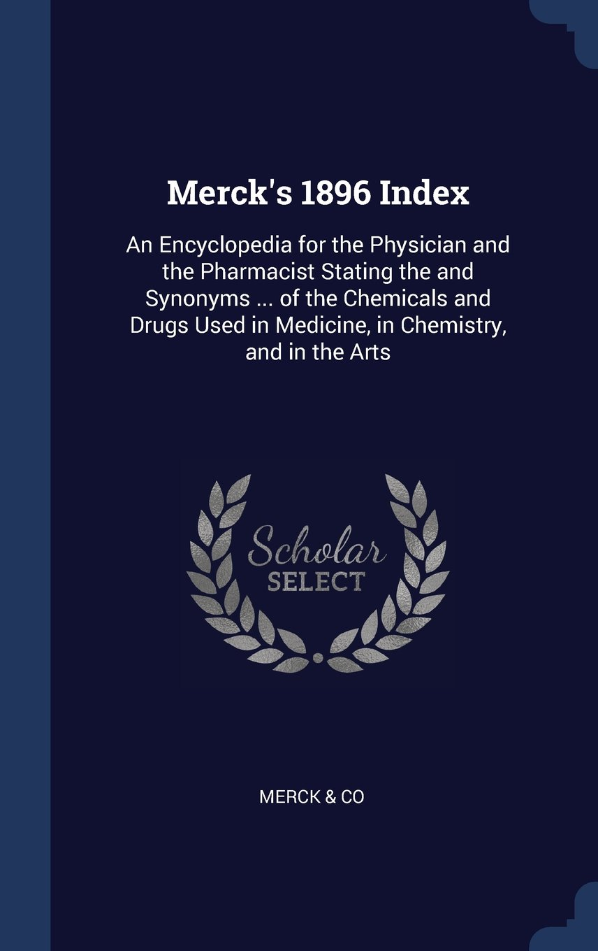 Read Online Merck's 1896 Index: An Encyclopedia for the Physician and the Pharmacist Stating the and Synonyms of the Chemicals and Drugs Used in Medicine, in Chemistry, and in the Arts PDF