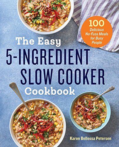 The Easy 5 Ingredient Slow Cooker Cookbook  100 Delicious No Fuss Meals For Busy People