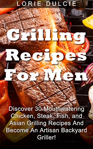 Grilling Recipes For Men Discover 30 Mouthwatering Chicken Steak