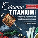 Ceramic Titanium Cookbook: 125 Delicious Non Stick Recipes for Your Copper Square Frying Pan, Fryer Basket, Steamer Tray & Crisper Cookware Set! ... for Nutritious Stove Top Cooking) (Volume 1)