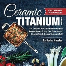 Ceramic Titanium Cookbook: 125 Delicious Non Stick Recipes for Your Copper Square Frying Pan, Fryer Basket, Steamer Tray & Crisper Cookware Set!