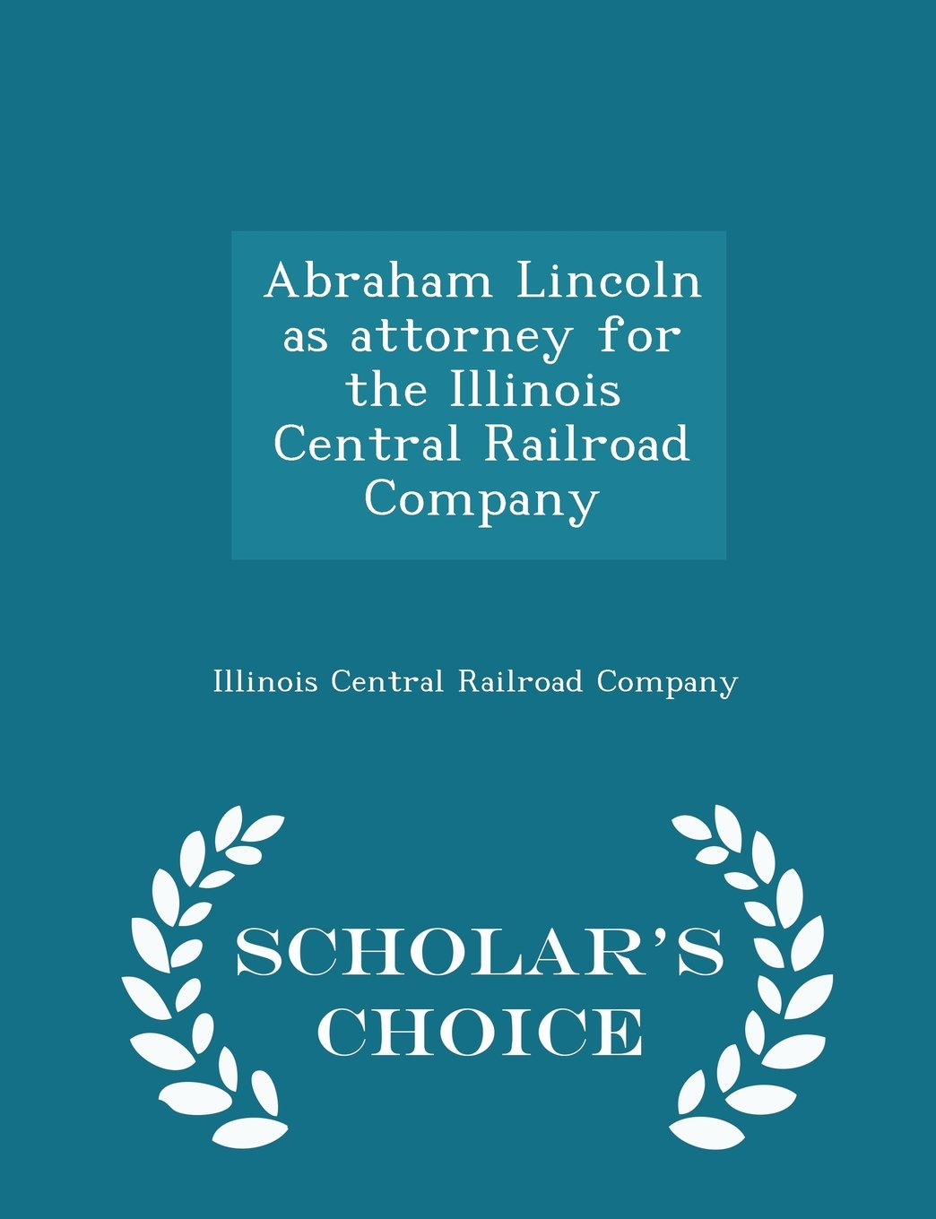 Download Abraham Lincoln as attorney for the Illinois Central Railroad Company  - Scholar's Choice Edition ebook