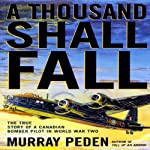 A Thousand Shall Fall: The True Story of a Canadian Bomber Pilot in World War Two | Murray Peden