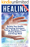 Healing: Reclaim Your Health: Self Healing Techniques: Fasting, Meditation, Prayer, Healing Medicine, and Energy Work (Channeling, Shamanism, Chakra Healing, ... Qigong Healing, Ayahuasca Book 1)
