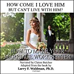 How Come I Love Him but Can't Live with Him?: How to Make Your Marriage Work Better | Larry F. Waldman PhD
