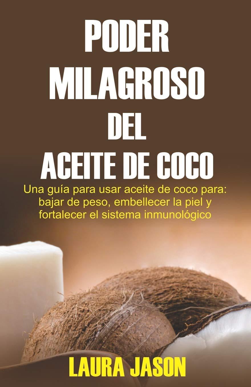 Poder Milagroso Del Aceite de Coco: Una guía para usar aceite de coco para: bajar de peso, embellecer la piel y fortalecer el sistema inmunológico (Spanish ...