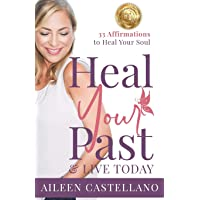Heal Your Past & Live Today: 33 Daily Affirmations to Heal Your Soul