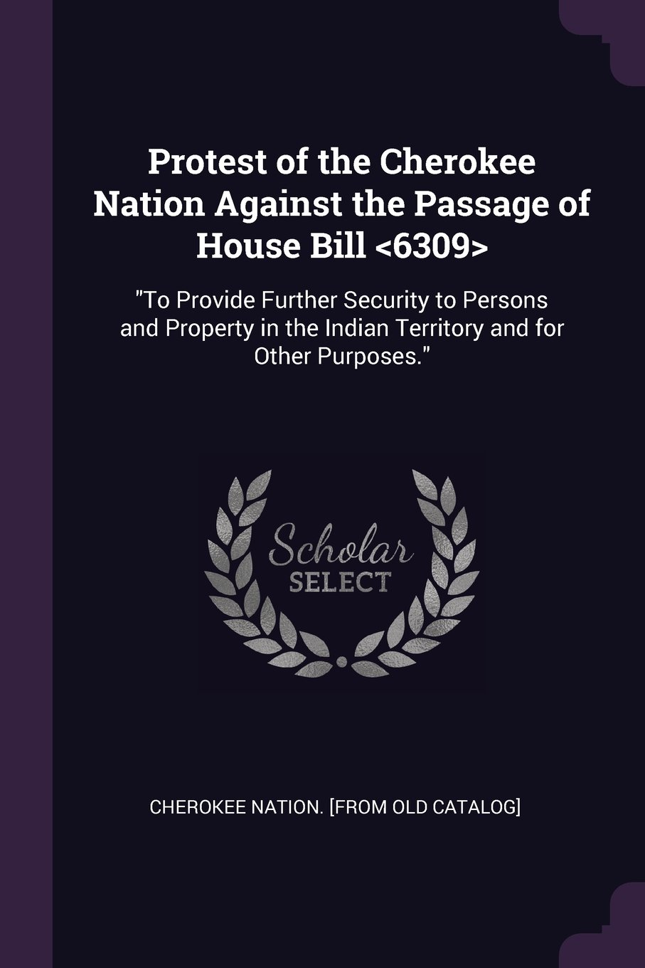 """Download Protest of the Cherokee Nation Against the Passage of House Bill <6309>: """"To Provide Further Security to Persons and Property in the Indian Territory and for Other Purposes."""" ebook"""