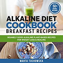 ALKALINE DIET COOKBOOK BREAKFAST RECIPES: INSANELY GOOD ALKALINE PLANT-BASED RECIPES FOR WEIGHT LOSS & HEALING