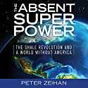The Absent Superpower: The Shale Revolution and a World Without America Audiobook by Peter Zeihan Narrated by Toby Sheets