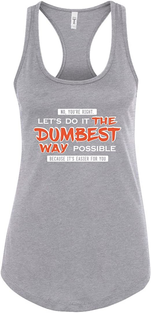 No, You're Right, Let's Do it the Dumbest Way Possible Funny Shirt Racerback Tank Top For Women