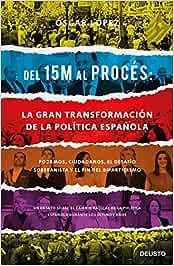 Del 15M al Procés: la gran transformación de la política española: Podemos, Ciudadanos, el desafío soberanista y el fin del bipartidismo Sin colección: Amazon.es: López Agueda, Oscar: Libros