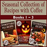 'A Seasonal Collection of Recipes with Coffee' - Books 1 to 3.: Over 50 Meals, Snacks, Deserts and Drinks for Holiday and Seasonal Recipes. (Seasonal Collection ... with Coffee Books 1-3) (English Edition)