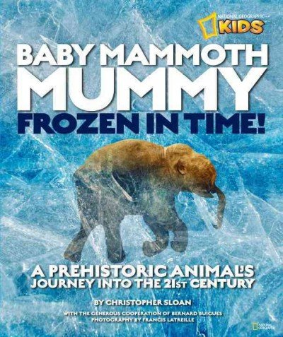 Baby Mammoth Mummy Frozen In Time! A Prehistoric Animals Journey Into The 21St Century Baby Mammoth (Baby Mammoth Mummy)