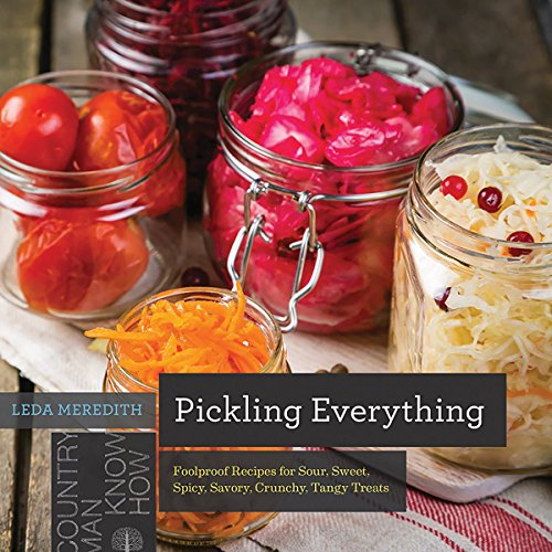 Pickling Everything: Foolproof Recipes for Sour, Sweet, Spicy, Savory, Crunchy, Tangy Treats (Countryman Know How) by Leda Meredith