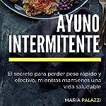 Ayuno Intermitente: El secreto para perder peso rápido y efectivo, mientras mantienes una vida sana y saludable (dietas) (Volume 1) | Maria Palazzi