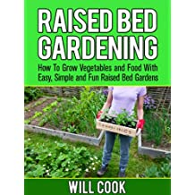 Raised Bed Gardening: How To Grow Vegetables and Food With Easy, Simple Raised Bed Garden Designs (Gardening Guidebooks)