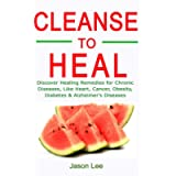 CLEANSE TO HEAL: Discover Healing Remedies for Chronic Diseases Like Heart, Cancer, Obesity, Diabetes & Alzheimer's…