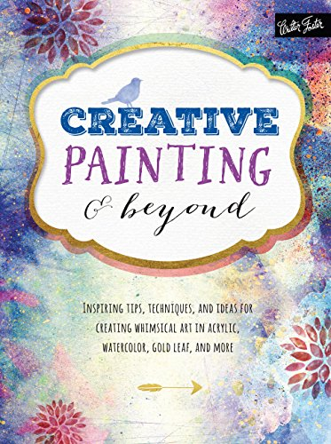 Creative Painting and Beyond: Inspiring tips, techniques, and ideas for creating whimsical art in acrylic, watercolor, gold leaf, and more (Creative...and Beyond) -