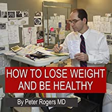 How to Lose Weight and Be Healthy: Written by MD Expert on Epidemiology, Vascular Disease and Weight Loss Audiobook by Peter Rogers MD Narrated by Peter Rogers