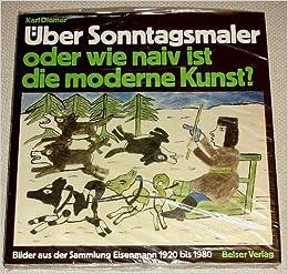 Über Sonntagsmaler, Oder, Wie Naiv Ist Die Moderne Kunst?: Bilder Aus Der  Sammlung Eisenmann, 1920 Bis 1980 (German Edition): Karl Diemer:  9783763019571: ...