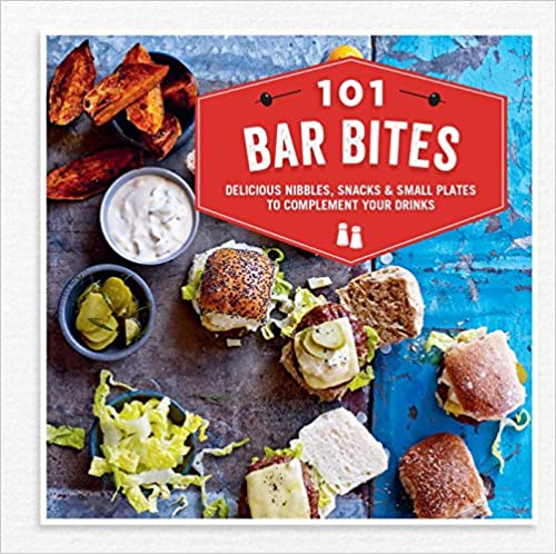 101 Bar Bites: Delicious nibbles, snacks and small plates to complement your drinks