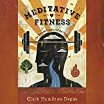Meditative Fitness: The Art and Practice of the Workout | Clark Hamilton Depue