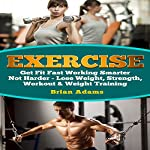 Exercise: Get Fit Fast Working Smarter Not Harder - Lose Weight, Strength, Workout & Weight Training | Brian Adams