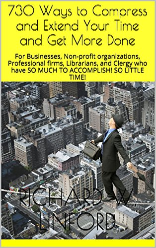 730 Ways to Compress and Extend Your Time and Get More Done: For Businesses, Non-profit organizations, Professional firms, Librarians, and Clergy who have SO MUCH TO ACCOMPLISH! SO LITTLE TIME!