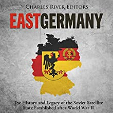 East Germany: The History and Legacy of the Soviet Satellite State Established after World War II Audiobook by Charles River Editors Narrated by Jim D. Johnston