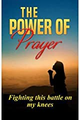 The  Power of Prayer: Fighting this Battle on my Knees Kindle Edition