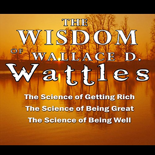 The Wisdom of Wallace D. Wattles - Including: The Science of Getting Rich, The Science of Being Grea: