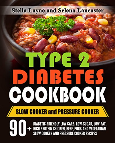 Type 2 Diabetes Cookbook: SLOW COOKER and PRESSURE COOKER - 90+ Diabetic-Friendly Low Carb, Low-Fat, High Protein Chicken, Beef, Pork and Vegetarian Slow ... (Effortless Diabetic Cooking Book 3) by Stella Layne, Selena Lancaster
