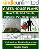Greenhouse Plans: How To Build A Simple, Portable, PVC Hoop House With Various Size Configurations (Greenhouse Plans Series)