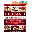 The Essence of Cheesecake:  Featuring Special Topping, Sauce, and Crust Recipes!