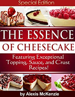 The Essence of Cheesecake:  Featuring Special Topping, Sauce, and Crust Recipes! by [McKenzie, Alexis]