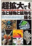 超拡大で虫と植物と鉱物を撮る—超拡大撮影の魅力と深度合成のテクニック (自然写真の教科書1)