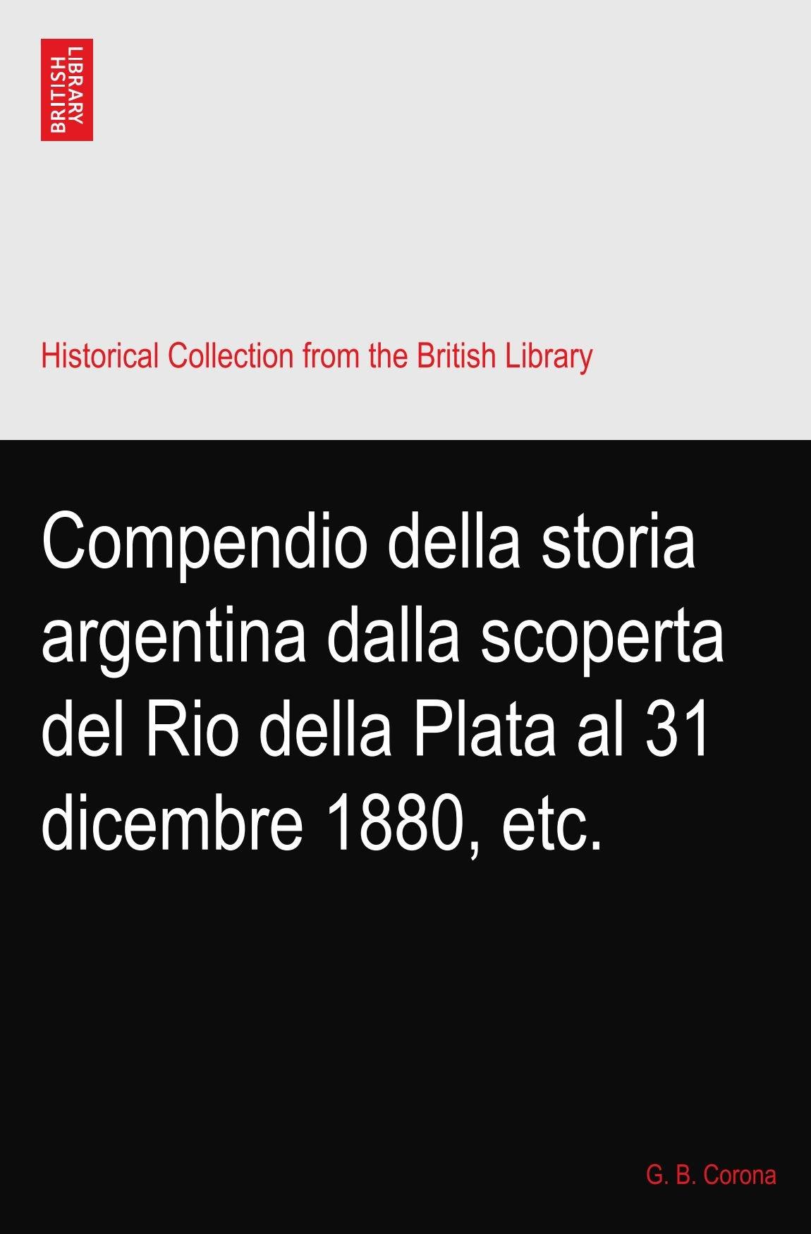 Compendio della storia argentina dalla scoperta del Rio della Plata al 31 dicembre 1880, etc. pdf