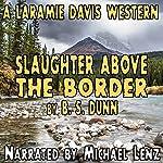 Slaughter Above the Border: Laramie Davis #3   B. S. Dunn