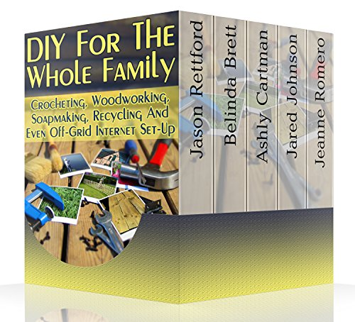 DIY For The Whole Family: Crocheting, Woodworking, Soapmaking, Recycling And Even Off-Grid Internet Set-Up: (DIY Projects For Home, Woodworking, Crocheting, DIY Lights, DIY Ideas, Natural Crafts) by [Rettford, Jason, Brett, Belinda , Cartman,  Ashly, Romero, Jeanne , Johnson, Jared]