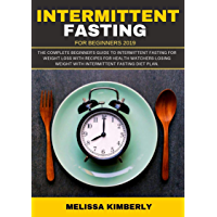 Intermittent Fasting For Beginners 2019:  The Complete Beginner's Guide To Intermittent Fasting For Weight Loss with recipes for health Watchers-Losing ... Fasting diet plan. (English Edition)