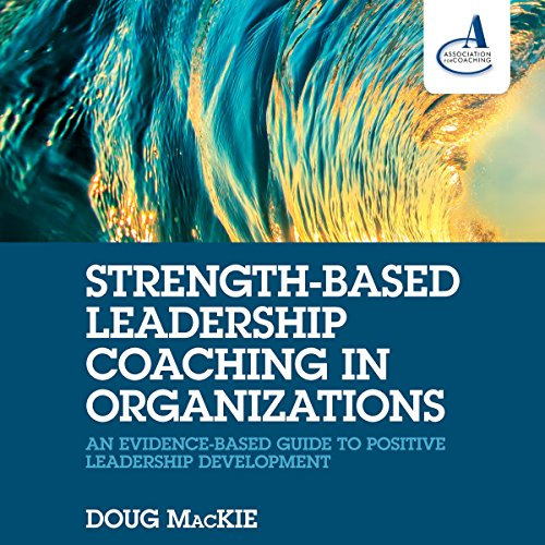 Strength-Based Leadership Coaching in Organizations: An Evidence-Based Guide to Positive Leadership Development by Brilliance Audio