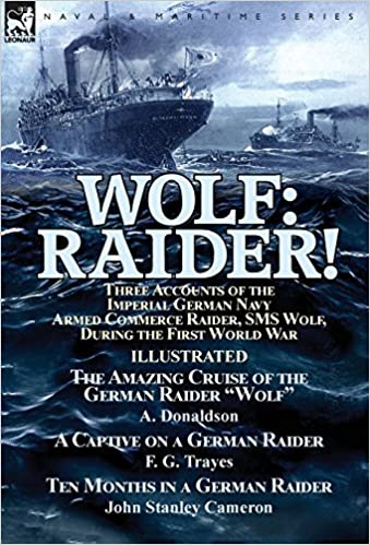 Wolf: Raider! Three Accounts of the Imperial German Navy Armed Commerce Raider, SMS Wolf, During the First World War-The Amazing Cruise of the German ... by F. G. Trayes & Ten Months in a German Raid