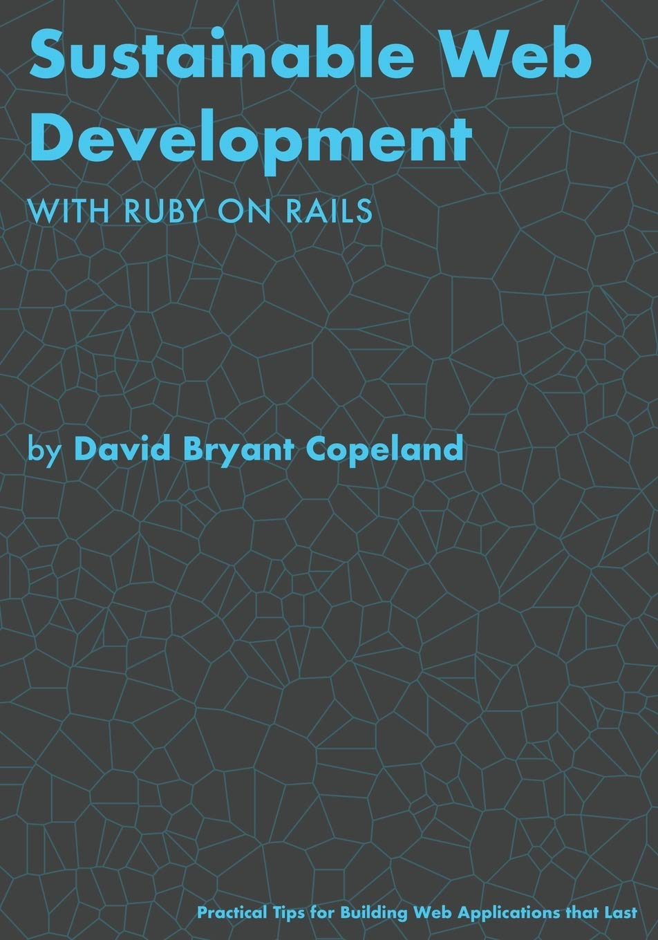 Sustainable Web Development with Ruby on Rails: Practical Tips for Building Web Applications that Last