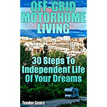 Off-Grid Motorhome Living: 30 Steps To Independent Life Of Your Dreams
