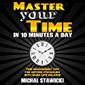Master Your Time in 10 Minutes a Day: Time Management Tips for Anyone Struggling with Work-Life Balance Audiobook by Michal Stawicki Narrated by Dan Culhane