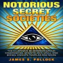 Secret Societies: Notorious Secret Societies, The Illuminati, Bilderberg Group, Freemasons, Scientology Church,Skull and Bones, Knights Templar and More Audiobook by James S. Pollock Narrated by Charles King