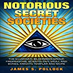 Secret Societies: Notorious Secret Societies, The Illuminati, Bilderberg Group, Freemasons, Scientology Church,Skull and Bones, Knights Templar and More | James S. Pollock