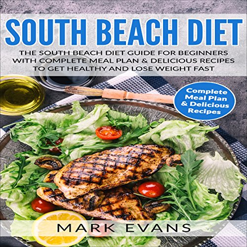 South Beach Diet: The South Beach Diet Guide for Beginners With Complete Meal Plan & Delicious Recipes to Get Healthy and Lose Weight Fast by Mark Evans