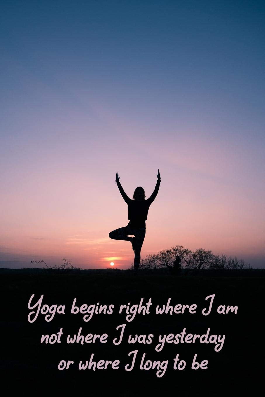 Yoga begins right where I am not where I was yesterday or ...